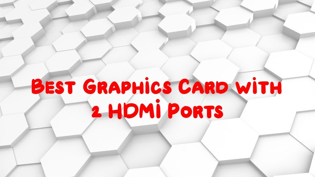Best Graphics Card with 2 HDMI Ports