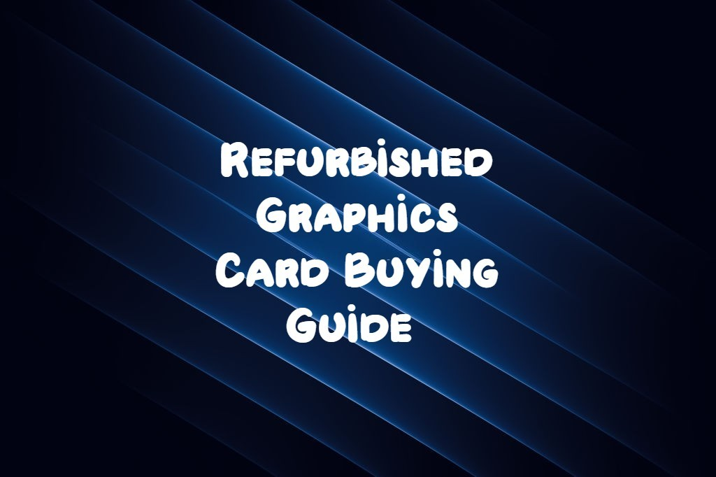 Refurbished Graphics Card Buying Guide